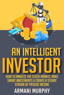 An Intelligent Investor: How to Analyze the Stock Market, Make Smart Investments & Create A Steady Stream of Passive Income PDF