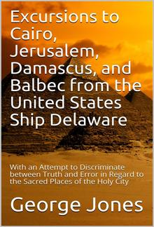 Excursions to Cairo, Jerusalem, Damascus, and Balbec from the United States Ship Delaware, during Her Recent Cruise / With an Attempt to Discriminate between Truth and Error in Regard to the Sacred Places of the Holy City PDF