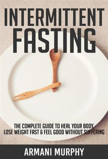 Intermittent Fasting: The Complete Guide to Heal Your Body, Lose Weight Fast & Feel Good Without Suffering PDF
