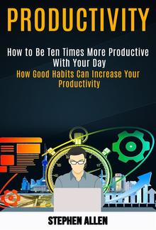 Productivity: How to Be Ten Times More Productive With Your Day (How Good Habits Can Increase Your Productivity) PDF