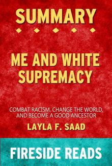 Me and White Supremacy: Combat Racism, Change the World and Become a Good Ancestor by Layla F. Saad: Summary by Fireside Reads PDF