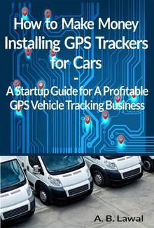 How to Make Money Installing GPS Trackers for Cars A GPS Vehicle Tracking Startup Guide for A Profitable Business PDF