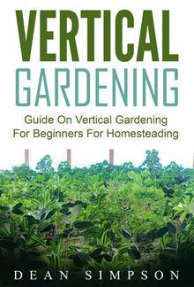 Vertical Gardening: Guide On Vertical Gardening For Beginners For Homesteading PDF