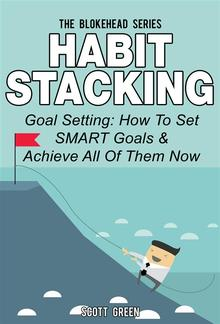 Habit Stacking: Goal Setting: How To Set SMART Goals & Achieve All Of Them Now PDF