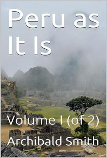 Peru as It Is, Volume I (of 2) / A Residence in Lima, and Other Parts of the Peruvian Republic, Comprising an Account of the Social and Physical Features of That Country PDF