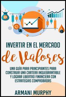 Invertir en el Mercado de Valores: Una Guía para Principiantes para Construir una Cartera Inquebrantable y lograr Libertad Financiera con Estrategias Comprobadas PDF