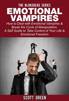 Emotional Vampires : How to Deal with Emotional Vampires & Break the Cycle of Manipulation. ( A Self Guide to Take Control of Your Life & Emotional Freedom) PDF