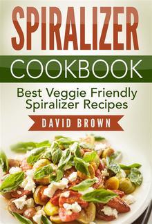 Spiralizer Cookbook: Best Veggie Friendly Spiralizer Recipes PDF