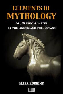 Elements of Mythology, or, Classical Fables of the Greeks and the Romans PDF