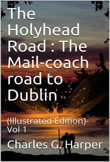 The Holyhead Road Vol 1 / The Mail-coach road to Dublin PDF