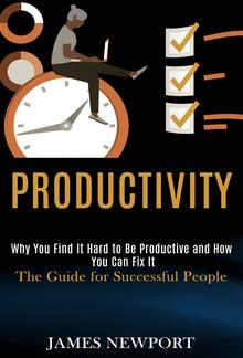 Productivity: Why You Find It Hard to Be Productive and How You Can Fix It PDF