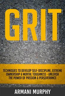 Grit: Techniques to Develop Self-Discipline, Extreme Ownership & Mental Toughness - Unleash the Power of Passion & Perseverance PDF