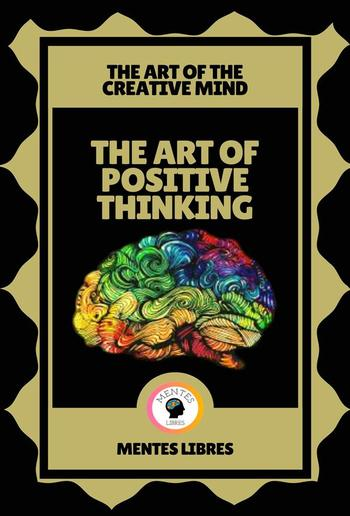 The art of Positive Thinking - The art of the Creative Mind PDF