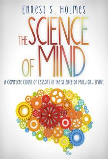 The Science of Mind - A Complete Course of Lessons in the Science of Mind and Spirit PDF