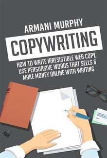 Copywriting: How to Write Irresistible Web Copy, Use Persuasive Words that Sells & Make Money Online With Writing PDF