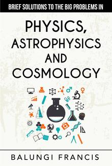 Brief Solutions to the Big Problems in Physics, Astrophysics and Cosmology PDF