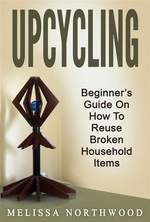 Upcycling: Beginner's Guide On How To Reuse Broken Household Items PDF