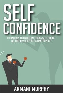 Self Confidence: Techniques to Overcome Fear & Self-Doubt - Become Unshakeable & Unstoppable PDF