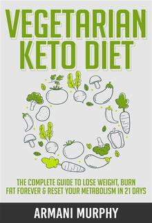 Vegetarian Keto Diet: The Complete Guide to Lose Weight, Burn Fat Forever & Reset Your Metabolism in 21 Days PDF