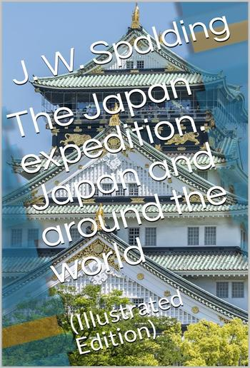 The Japan expedition. Japan and around the world / An account of three visits to the Japanese empire, with / sketches of Madeira, St. Helena, cape of Good Hope, / Mauritius, Ceylon, Singapore, China, and Loo-Choo PDF