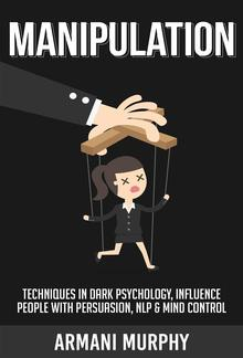 Manipulation: Techniques in Dark Psychology, Influence People With Persuasion, NLP & Mind Control PDF