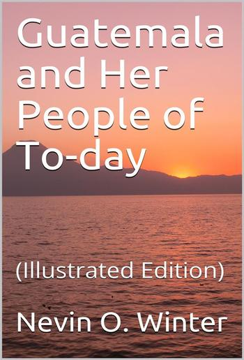 Guatemala and Her People of To-day PDF