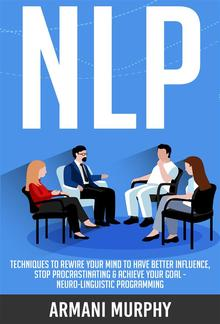 NLP: Techniques to Rewire Your Mind to Have Better Influence, Stop Procrastinating & Achieve Your Goal - Neuro-Linguistic Programming PDF