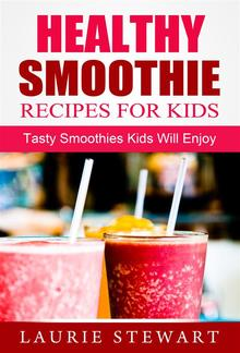 Healthy Smoothie Recipes For Kids: Tasty Smoothies Kids Will Enjoy PDF