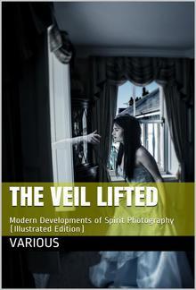 The Veil Lifted / Modern Developments of Spirit Photography PDF