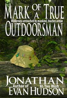 Mark of a True Outdoorsman: Wilderness untouched by mankind, touches a man PDF