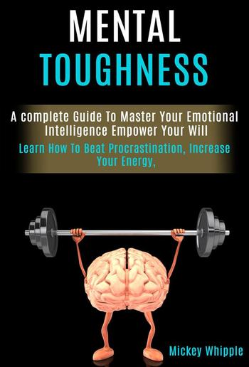 Mental Toughness: a Complete Guide to Master Your Emotional Intelligence Empower Your Will PDF