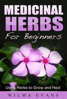 Medicinal Herbs For Beginners: Using Herbs to Grow and Heal PDF