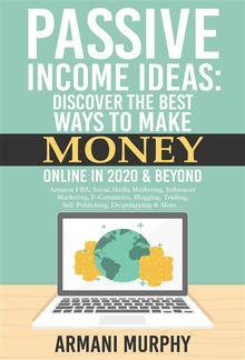 Passive Income Ideas: Discover the Best Ways to Make Money Online in 2020 & Beyond - Amazon FBA, Social Media Marketing, Influencer Marketing, E-Commerce, Blogging, Trading, Self-Publishing, Dropshipping & More... PDF