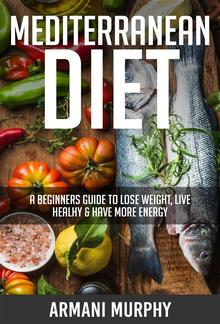 Mediterranean Diet: A Beginners Guide to Lose Weight, Live Healthy & Have More Energy PDF
