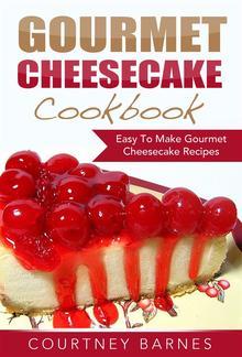 Gourmet Cheesecake Cookbook: Easy To Make Gourmet Cheesecake Recipes PDF