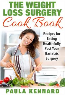 The Weight Loss Surgery Cookbook: Recipes for Eating Healthfully Post Your Bariatric Surgery PDF