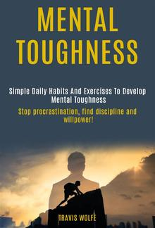 Mental Toughness: Simple Daily Habits And Exercises To Develop Mental Toughness (stop procrastination, find discipline and willpower!) PDF