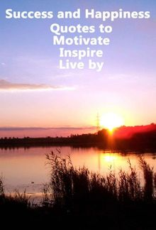 Success and Happiness - Quotes to Motivate Inspire & Live by PDF