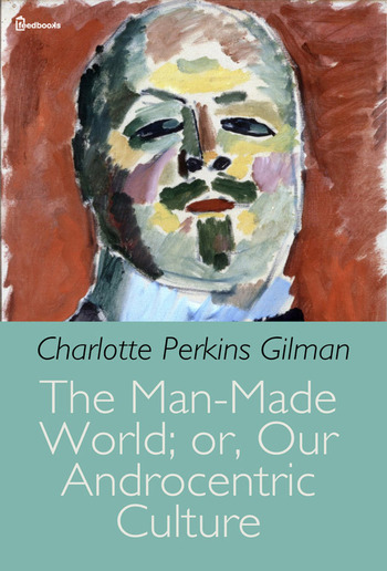 The Man-Made World; or, Our Androcentric Culture PDF