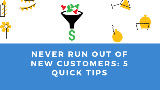 Never run out of New customers: 5 Quick tips.
