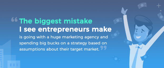 Quote: The biggest mistake I see entrepreneurs make is going with a huge marketign agency and spending big bucks on a strategy based on assumptions about their target market. Leah Faul, Digitak Marketign Director at 15000 cubits