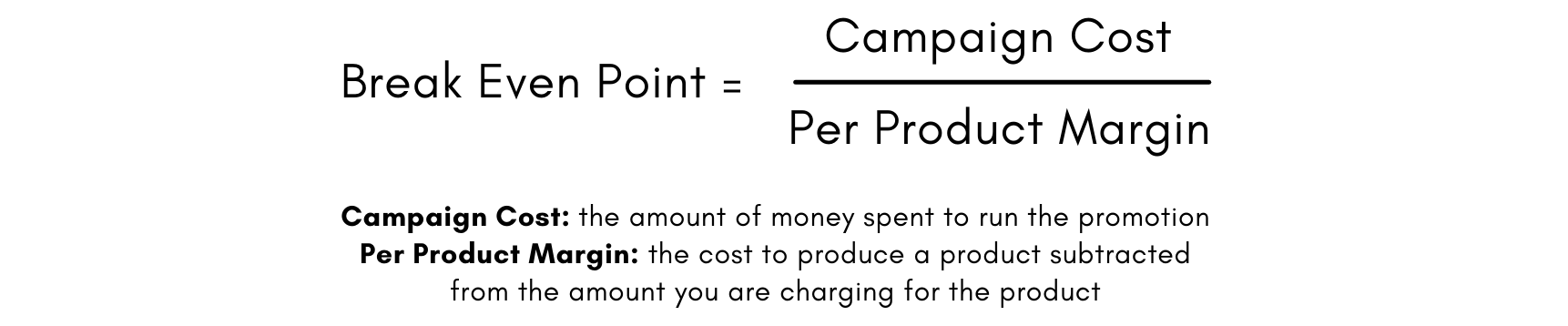 Formula to determine your Break Even Point: Overall Campaign Cost divided by Per Product Margin.