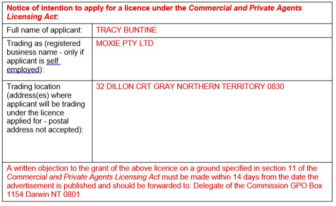 Notice of intention to apply for a licence under the Commercial and Private Agents Licensing Act: Tracy Buntine of Moxie PTY LTD 32 Dillon CRT Gray Northern Territory 0830 A written objection to the grant of the above licence on a ground specified in section 11 of the Commercial and Private Agents Licensing Act must be made within 14 days from the date the advertisement is published and should be forwarded to: Delegate of the Commission GPO Box 1154 Darwin NT 0801