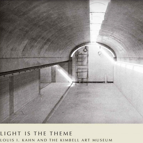 Light is the Theme: Louis Kahn and the Kimbell Art Museum