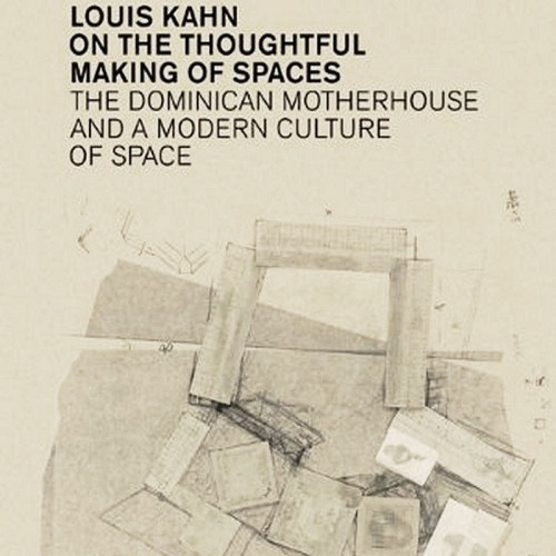 Louis Kahn On the Thoughtful Making of Spaces