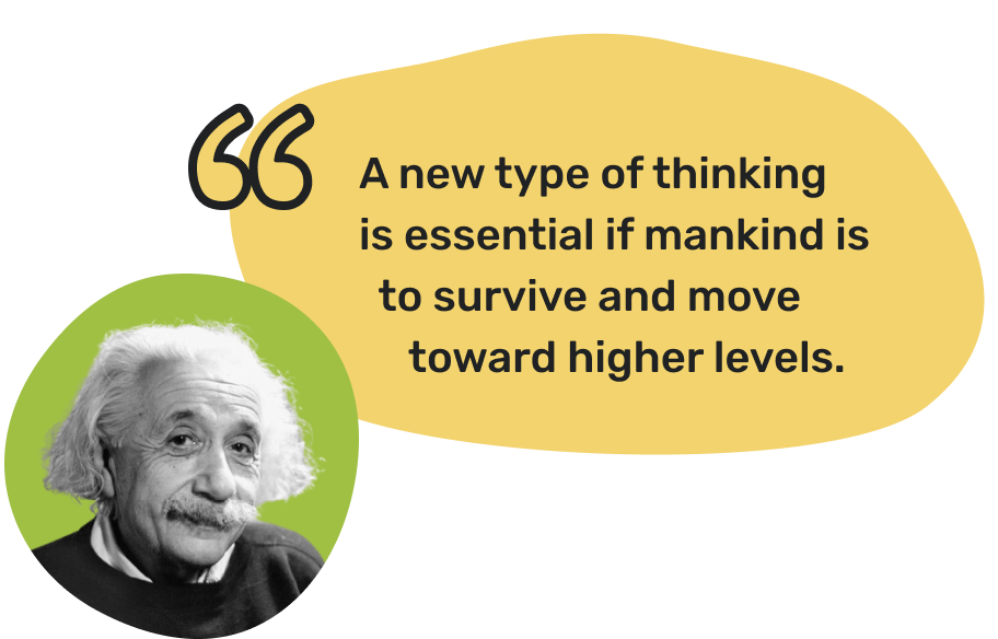 Albert Einstein quote:  A new type of thinking is essential if mankind is to survive and move toward higher levels