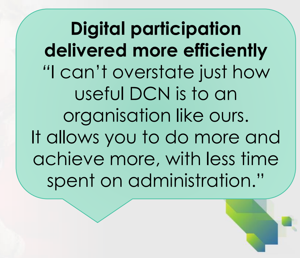 "Quote from DCN user about digital participation delivered more efficiently ""I can't overstate just how useful DCN is to an organisation like ours. It allows you to do more and achieve more, with less time spent on administration""."