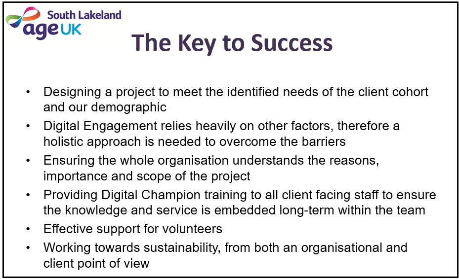 The Key to Success - Designing a project to meet the identified needs of the client cohort and our demographic; Digital Engagement relies heavily on other factors, therefore a holistic approach is needed to overcome the barriers; Ensuring the whole organisation understands the reasons, importance and scope of the project; Providing Digital Champion training to all client facing staff to ensure the knowledge and service is embedded long-term within the team; Effective support for volunteers; Working towards sustainability, from both an organisational and client point of view.