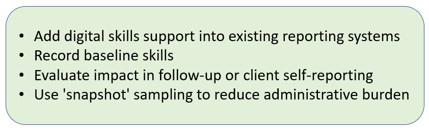 Add digital skills support into existing reporting systems + Record baseline skills + Evaluate impact in follow-up or client self-reporting + Use 'snapshot' sampling to reduce administrative burden.