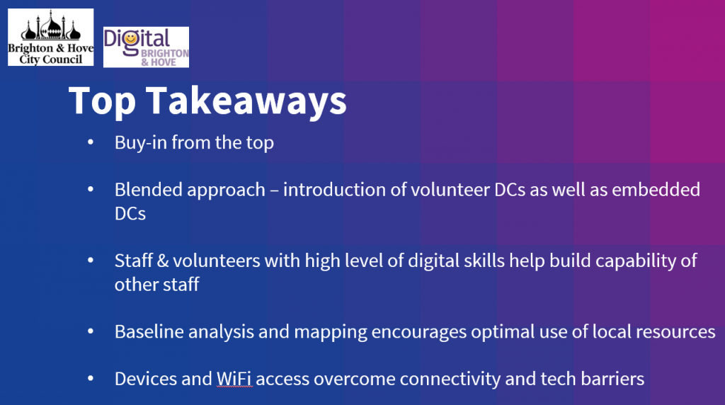 Top Takeaways = Buy-in from the top; Blended approach – introduction of volunteer DCs as well as embedded DCs; Staff & volunteers with high level of digital skills help build capability of other staff; Baseline analysis and mapping encourages optimal use of local resources; Devices and WiFi access overcome connectivity and tech barriers.